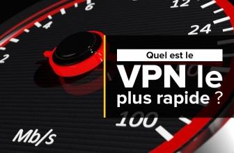 Quel est le VPN le plus rapide ? Nos recommendations